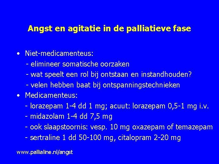 Angst en agitatie in de palliatieve fase • Niet medicamenteus: elimineer somatische oorzaken wat