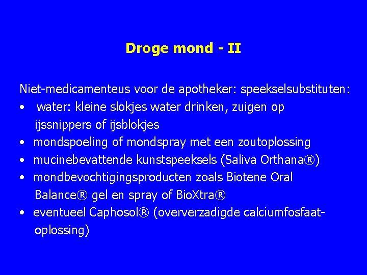 Droge mond - II Niet medicamenteus voor de apotheker: speekselsubstituten: • water: kleine slokjes