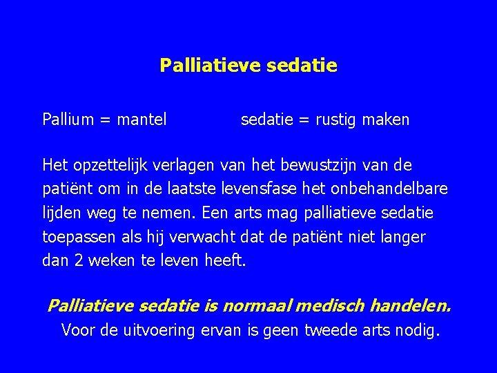 Palliatieve sedatie Pallium = mantel sedatie = rustig maken Het opzettelijk verlagen van het