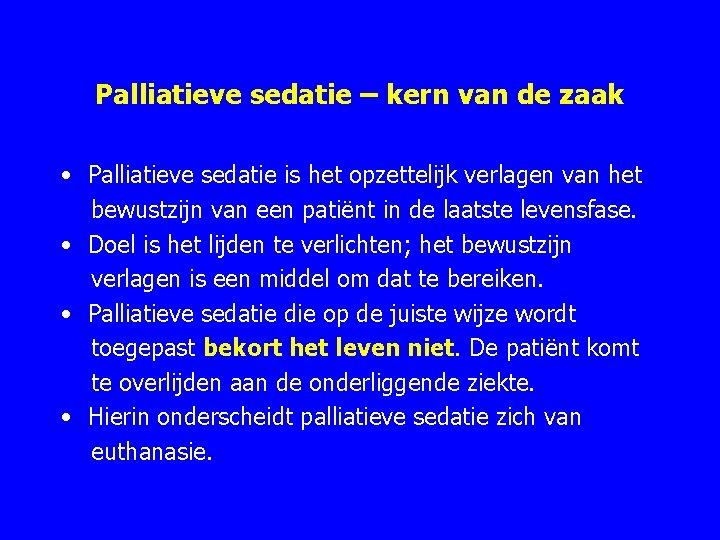 Palliatieve sedatie – kern van de zaak • Palliatieve sedatie is het opzettelijk verlagen