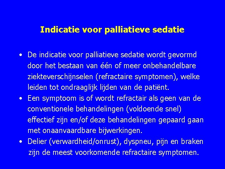 Indicatie voor palliatieve sedatie • De indicatie voor palliatieve sedatie wordt gevormd door het