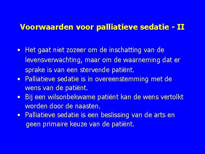 Voorwaarden voor palliatieve sedatie - II • Het gaat niet zozeer om de inschatting