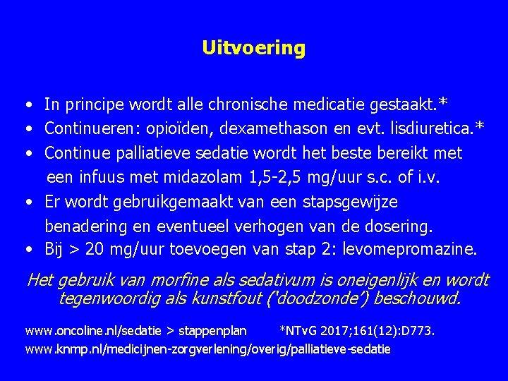 Uitvoering • In principe wordt alle chronische medicatie gestaakt. * • Continueren: opioïden, dexamethason