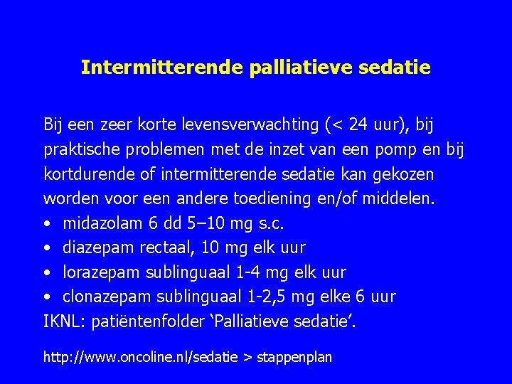 Intermitterende palliatieve sedatie Bij een zeer korte levensverwachting (< 24 uur), bij praktische problemen