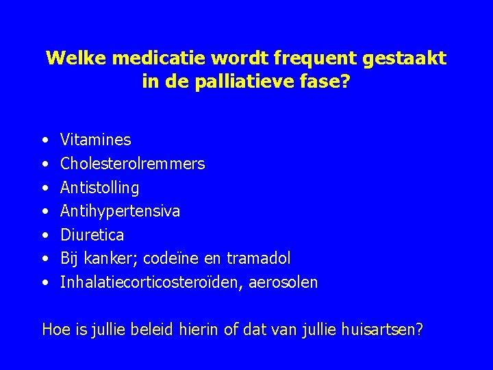 Welke medicatie wordt frequent gestaakt in de palliatieve fase? • • Vitamines Cholesterolremmers Antistolling