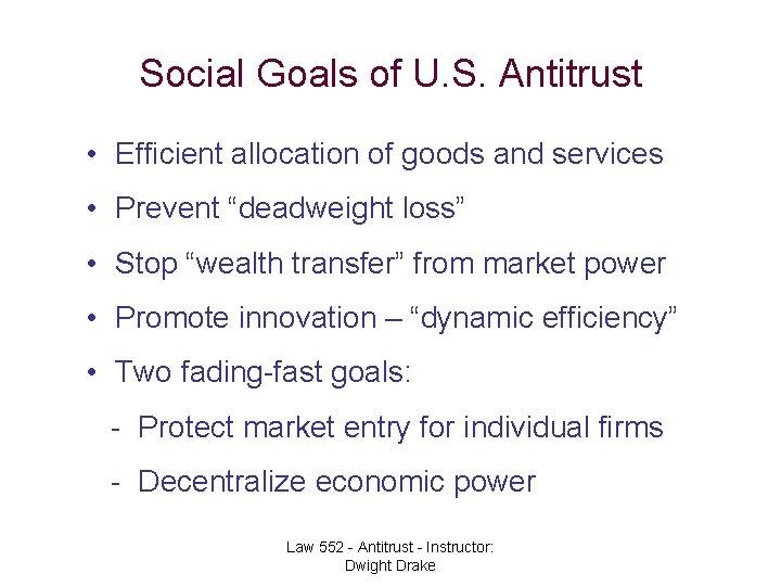 Social Goals of U. S. Antitrust • Efficient allocation of goods and services •