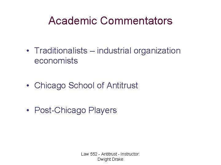 Academic Commentators • Traditionalists – industrial organization economists • Chicago School of Antitrust •