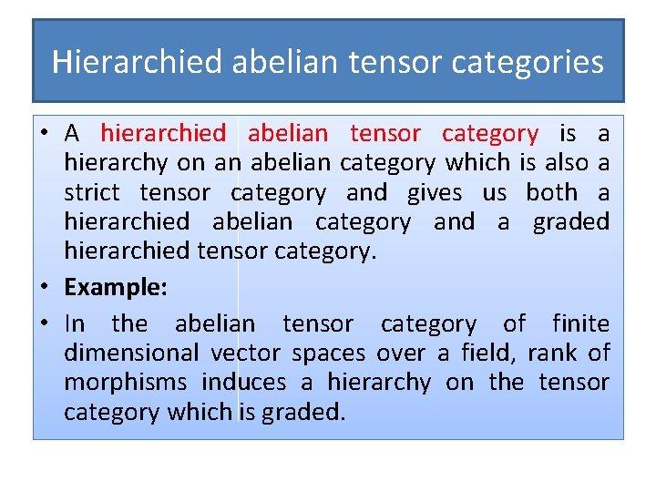 Hierarchied abelian tensor categories • A hierarchied abelian tensor category is a hierarchy on