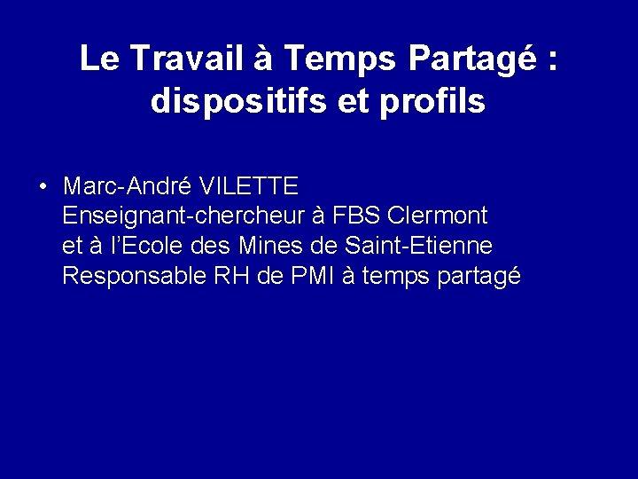 Le Travail à Temps Partagé : dispositifs et profils • Marc-André VILETTE Enseignant-chercheur à
