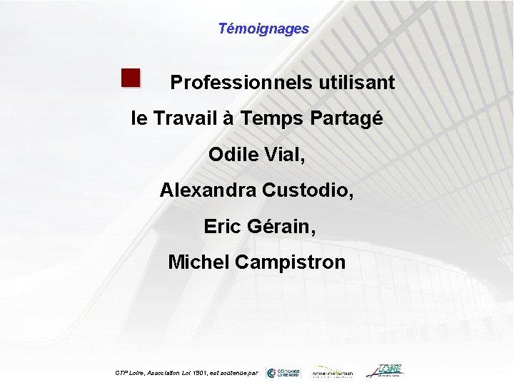 Témoignages n Professionnels utilisant le Travail à Temps Partagé Odile Vial, Alexandra Custodio, Eric