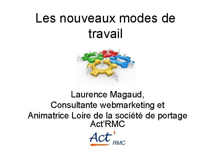 Les nouveaux modes de travail Laurence Magaud, Consultante webmarketing et Animatrice Loire de la