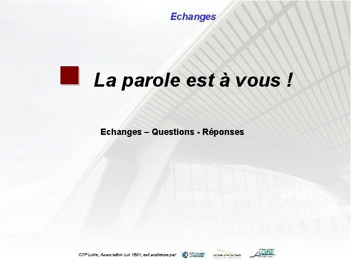 Echanges n La parole est à vous ! Echanges – Questions - Réponses CTP
