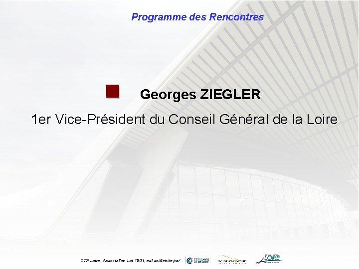Programme des Rencontres n Georges ZIEGLER 1 er Vice-Président du Conseil Général de la