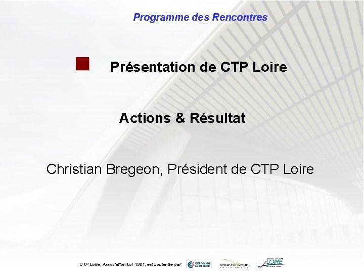 Programme des Rencontres n Présentation de CTP Loire Actions & Résultat Christian Bregeon, Président