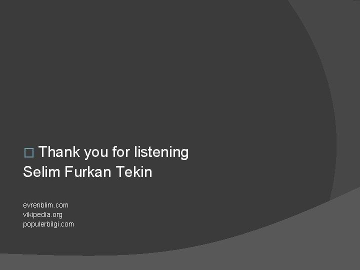 � Thank you for listening Selim Furkan Tekin evrenblim. com vikipedia. org populerbilgi. com