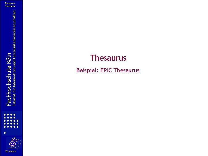 Fakultät für Informations-und Kommunikationswissenschaften Fachhochschule Köln Thesaurus: Startseite W. Gödert Thesaurus Beispiel: ERIC Thesaurus