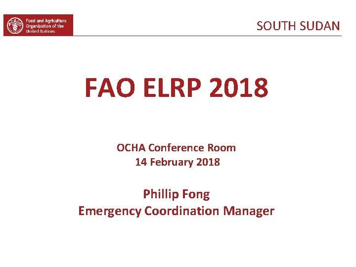 SOUTH SUDAN FAO ELRP 2018 OCHA Conference Room 14 February 2018 Phillip Fong Emergency