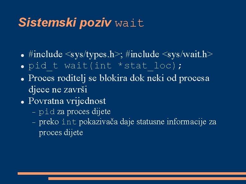 Sistemski poziv wait #include <sys/types. h>; #include <sys/wait. h> pid_t wait(int *stat_loc); Proces roditelj
