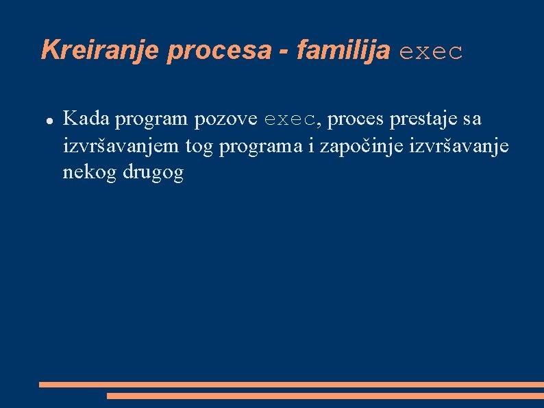 Kreiranje procesa - familija exec Kada program pozove exec, proces prestaje sa izvršavanjem tog