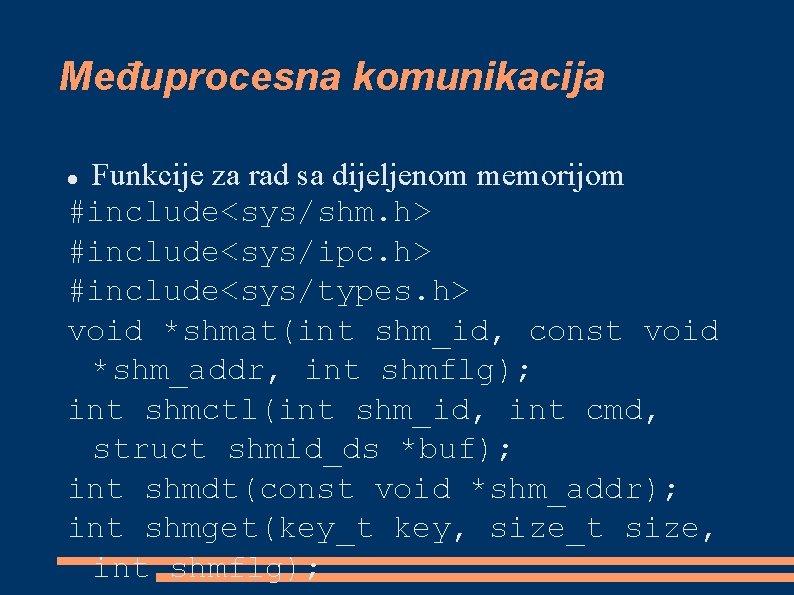 Međuprocesna komunikacija Funkcije za rad sa dijeljenom memorijom #include<sys/shm. h> #include<sys/ipc. h> #include<sys/types. h>