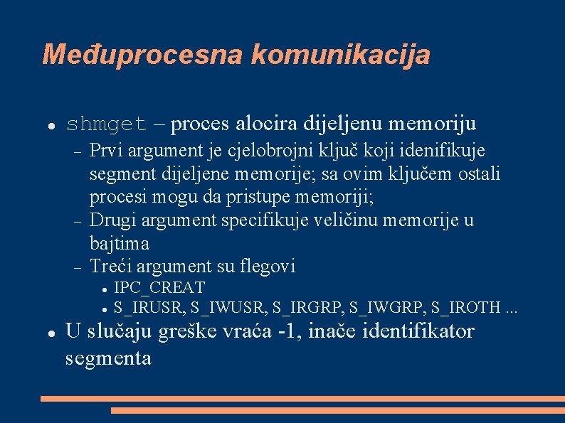 Međuprocesna komunikacija shmget – proces alocira dijeljenu memoriju Prvi argument je cjelobrojni ključ koji