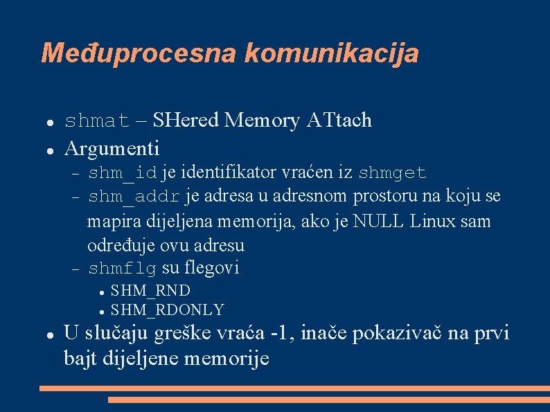 Međuprocesna komunikacija shmat – SHered Memory ATtach Argumenti shm_id je identifikator vraćen iz shmget