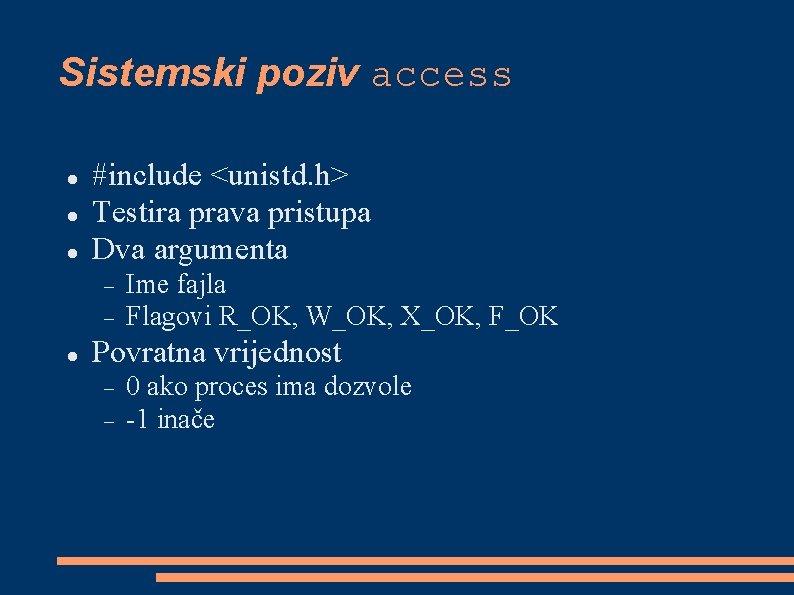 Sistemski poziv access #include <unistd. h> Testira prava pristupa Dva argumenta Ime fajla Flagovi