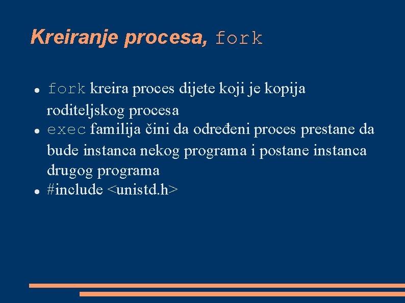 Kreiranje procesa, fork kreira proces dijete koji je kopija roditeljskog procesa exec familija čini