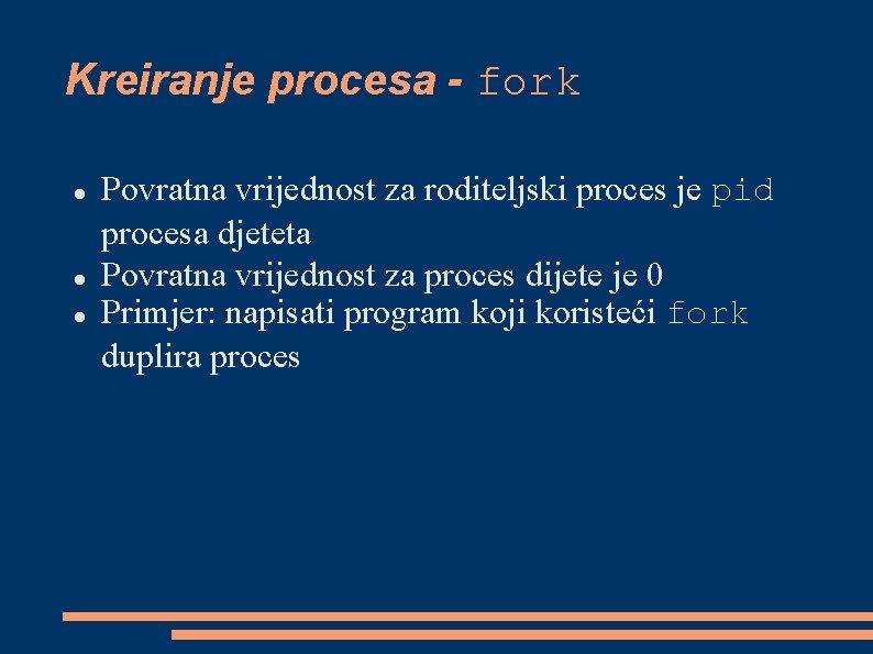 Kreiranje procesa - fork Povratna vrijednost za roditeljski proces je pid procesa djeteta Povratna
