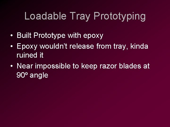 Loadable Tray Prototyping • Built Prototype with epoxy • Epoxy wouldn't release from tray,