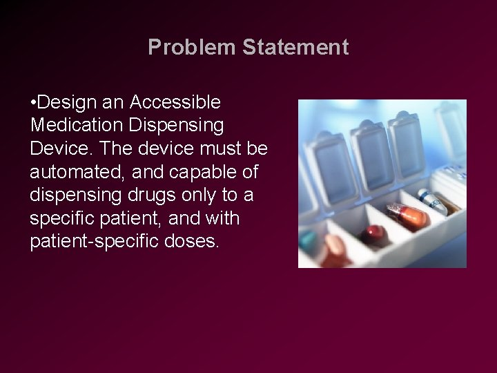 Problem Statement • Design an Accessible Medication Dispensing Device. The device must be automated,