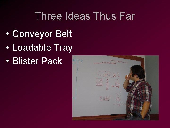 Three Ideas Thus Far • Conveyor Belt • Loadable Tray • Blister Pack