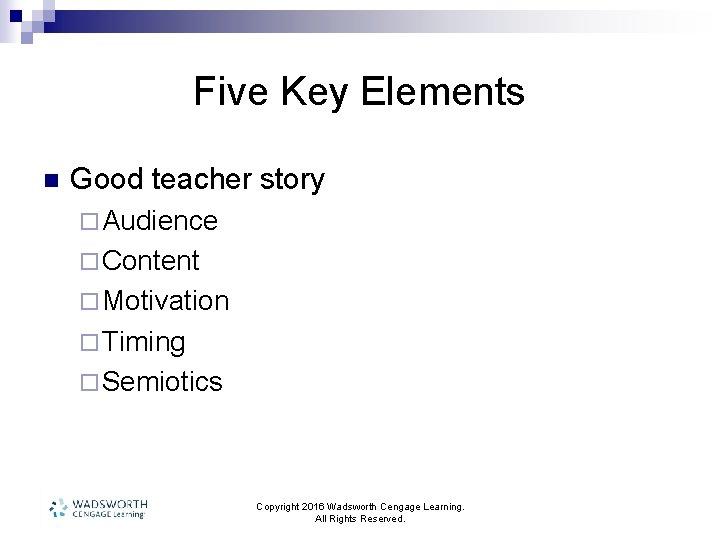 Five Key Elements n Good teacher story ¨ Audience ¨ Content ¨ Motivation ¨