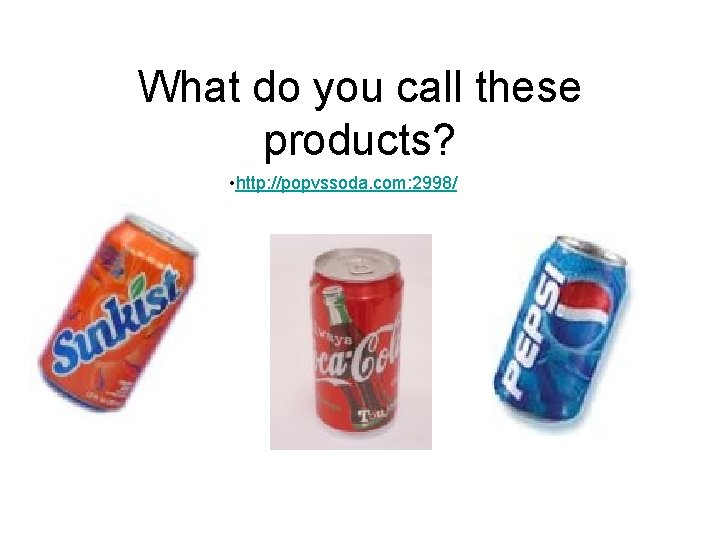 What do you call these products? • http: //popvssoda. com: 2998/