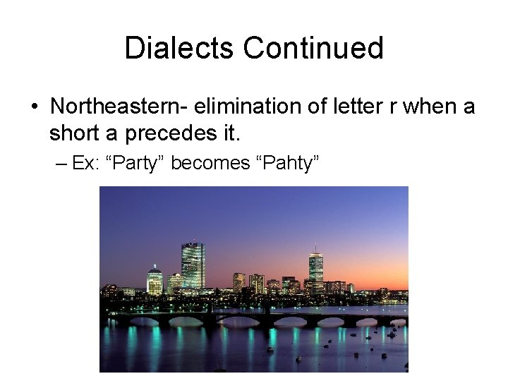 Dialects Continued • Northeastern- elimination of letter r when a short a precedes it.