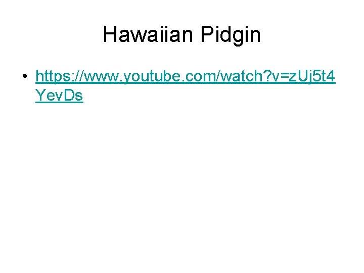 Hawaiian Pidgin • https: //www. youtube. com/watch? v=z. Uj 5 t 4 Yev. Ds