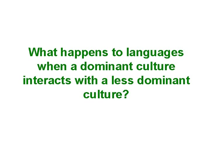 What happens to languages when a dominant culture interacts with a less dominant culture?