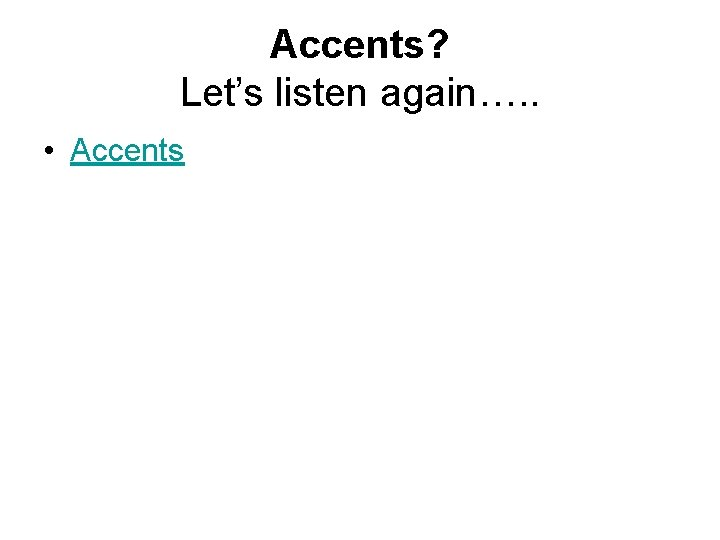 Accents? Let's listen again…. . • Accents