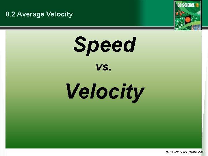8. 2 Average Velocity Speed vs. Velocity (c) Mc. Graw Hill Ryerson 2007