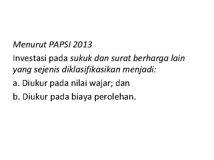 Menurut PAPSI 2013 Investasi pada sukuk dan surat berharga lain yang sejenis diklasifikasikan menjadi: