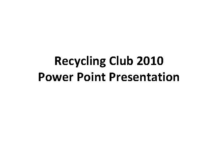 Recycling Club 2010 Power Point Presentation