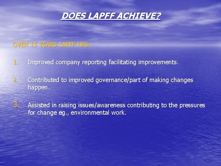 DOES LAPFF ACHIEVE? OVER 15 YEARS LAPFF HAS: 1. Improved company reporting facilitating improvements.