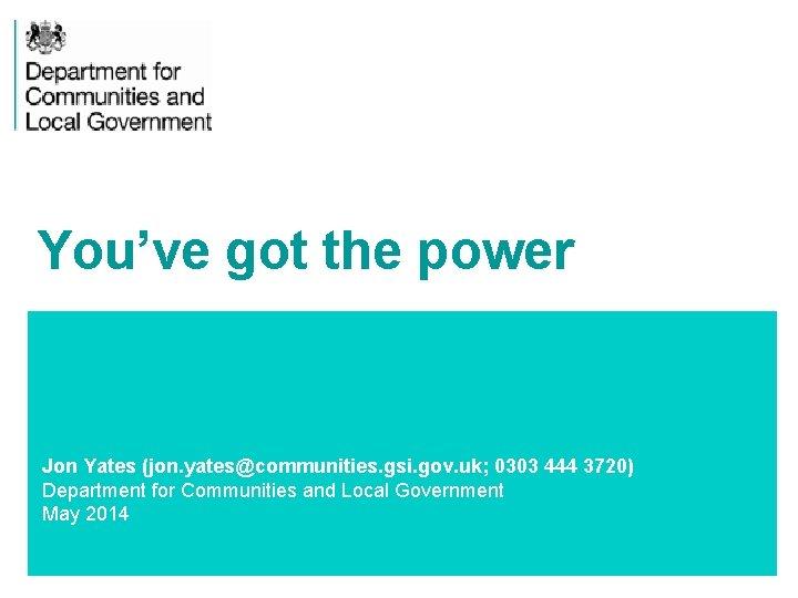 You've got the power Jon Yates (jon. yates@communities. gsi. gov. uk; 0303 444 3720)