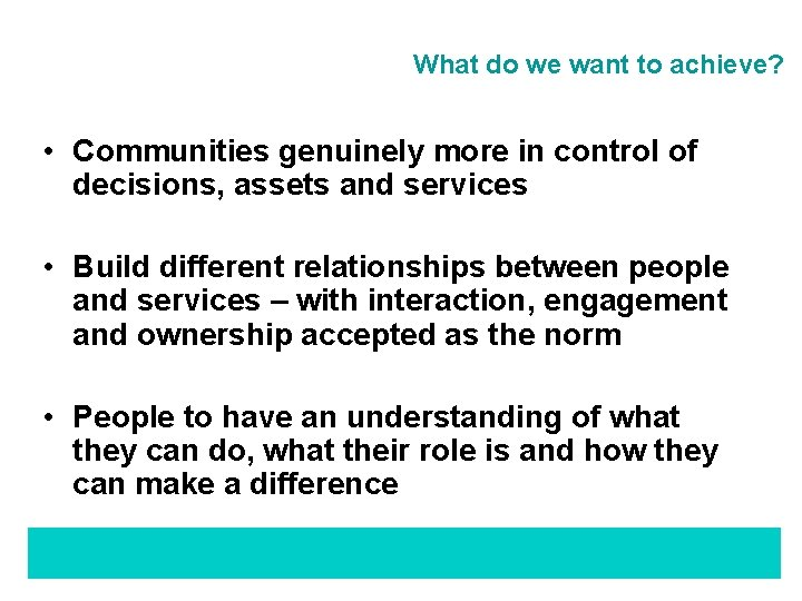 What do we want to achieve? • Communities genuinely more in control of decisions,