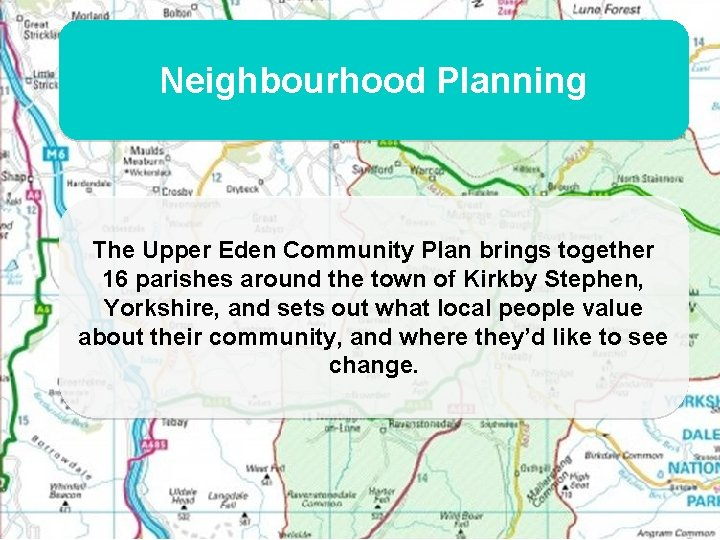 Neighbourhood Planning The Upper Eden Community Plan brings together 16 parishes around the town