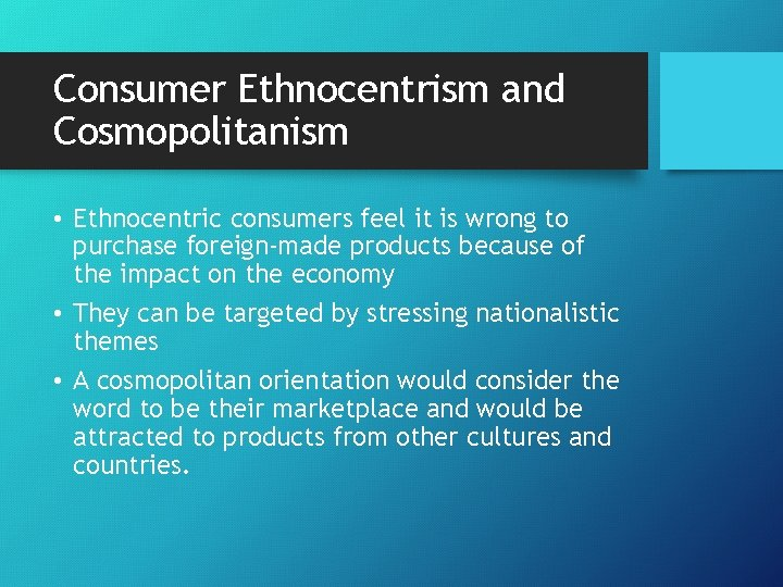 Consumer Ethnocentrism and Cosmopolitanism • Ethnocentric consumers feel it is wrong to purchase foreign-made