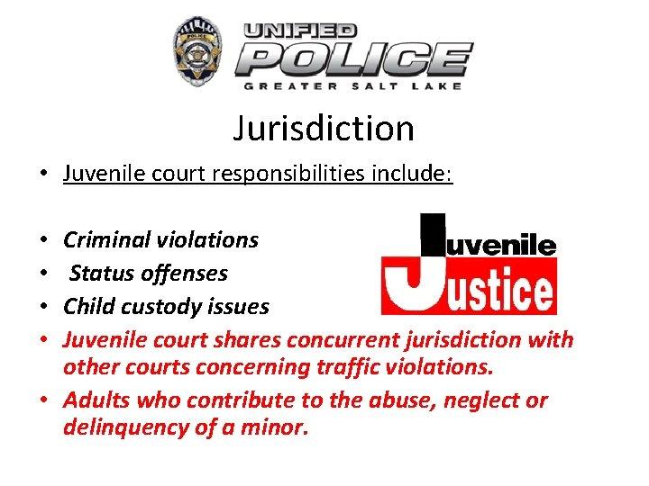 Jurisdiction • Juvenile court responsibilities include: Criminal violations Status offenses Child custody issues Juvenile