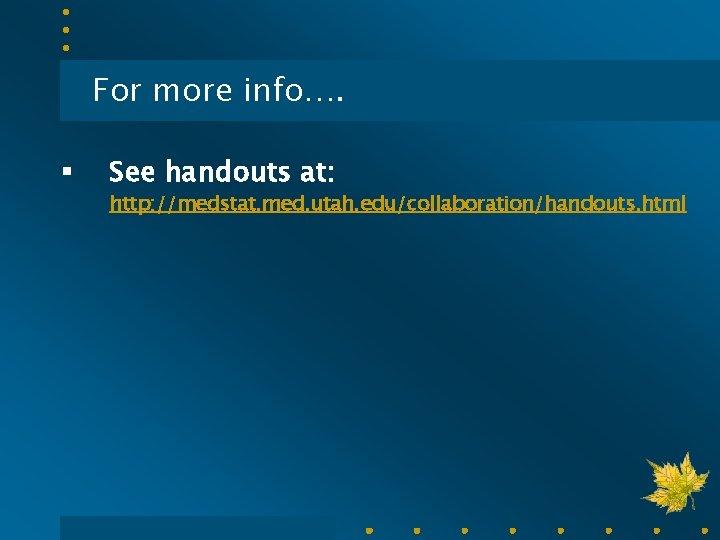 For more info…. § See handouts at: http: //medstat. med. utah. edu/collaboration/handouts. html