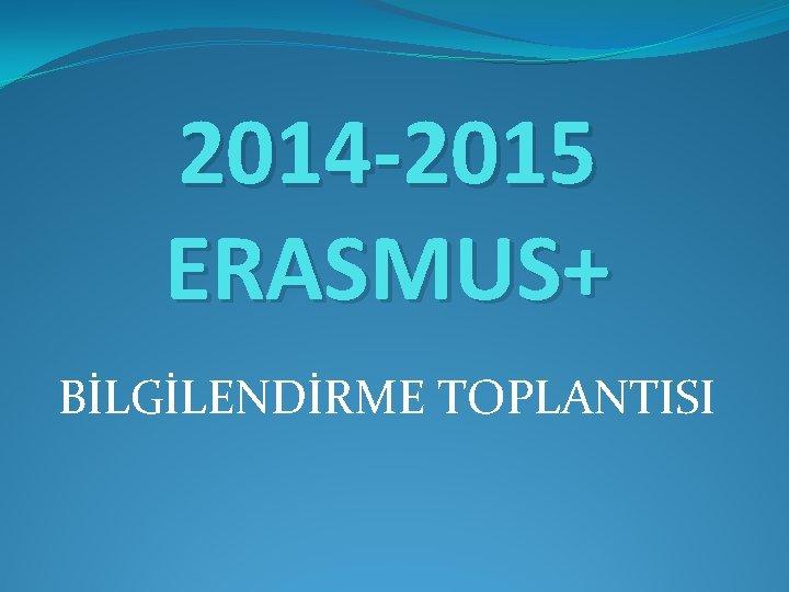 2014 -2015 ERASMUS+ BİLGİLENDİRME TOPLANTISI