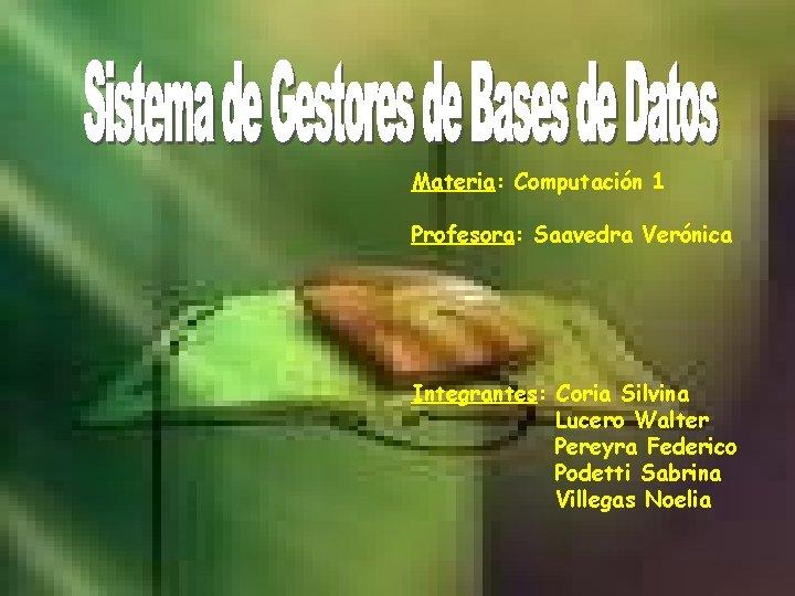 Materia: Computación 1 Profesora: Saavedra Verónica Integrantes: Coria Silvina Lucero Walter Pereyra Federico Podetti